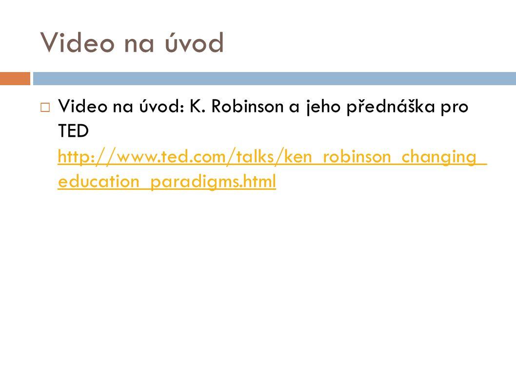 Video na úvod  Video na úvod: K. Robinson a jeho přednáška pro TED http://www.ted.com/talks/ken_robinson_changing_ education_paradigms.html http://ww