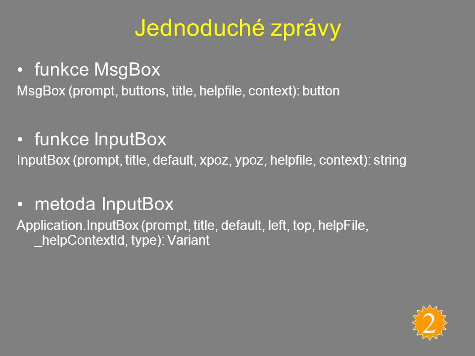 Jednoduché zprávy funkce MsgBox MsgBox (prompt, buttons, title, helpfile, context): button funkce InputBox InputBox (prompt, title, default, xpoz, ypoz, helpfile, context): string metoda InputBox Application.InputBox (prompt, title, default, left, top, helpFile, _helpContextId, type): Variant 2