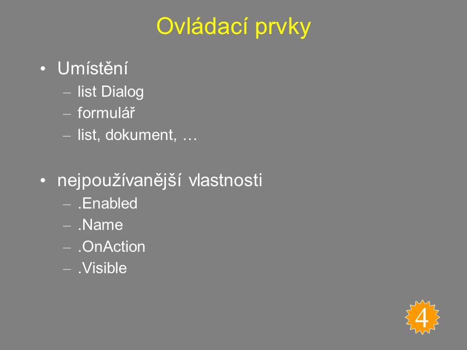 Ovládací prvky Umístění – list Dialog – formulář – list, dokument, … nejpoužívanější vlastnosti –.Enabled –.Name –.OnAction –.Visible 4