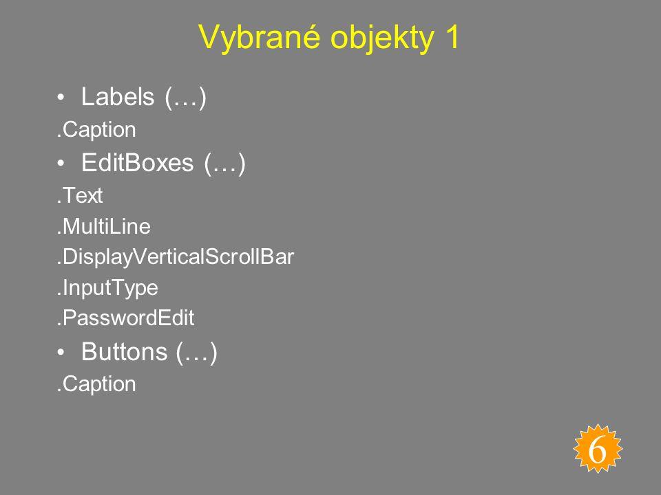 Objekty ovládacích prvků 5 Label (Popisek) GroupBox (Skupinový rámeček) CheckBox (Zaškrtávací políčko) ListBox (Seznam) Combination List-Edit (Seznam se vstupním polem) ScrollBar (Posuvník) Spinner (Číselník) Combination DropDown – Edit (Rozevírací seznam se vstupním polem) DropDown (Pole se seznamem) OptionButton (Přepínač) Button (Tlačítko) EditBox (Textové pole)