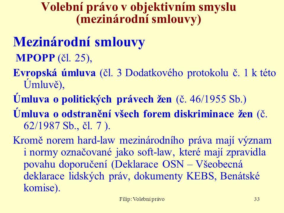 Filip: Volební právo33 Volební právo v objektivním smyslu (mezinárodní smlouvy) Mezinárodní smlouvy MPOPP (čl. 25), Evropská úmluva (čl. 3 Dodatkového