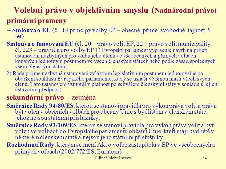 Filip: Volební právo34 Volební právo v objektivním smyslu ( Nadnárodní právo) primární prameny – Smlouva o EU (čl. 14 principy volby EP – obecné, přím