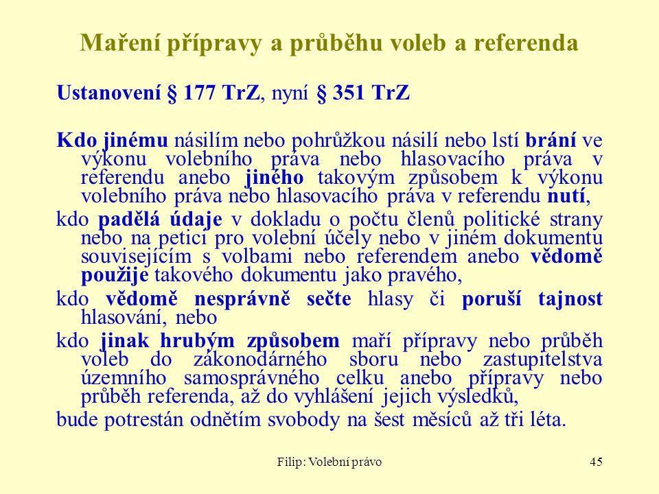 Filip: Volební právo45 Maření přípravy a průběhu voleb a referenda Ustanovení § 177 TrZ, nyní § 351 TrZ Kdo jinému násilím nebo pohrůžkou násilí nebo