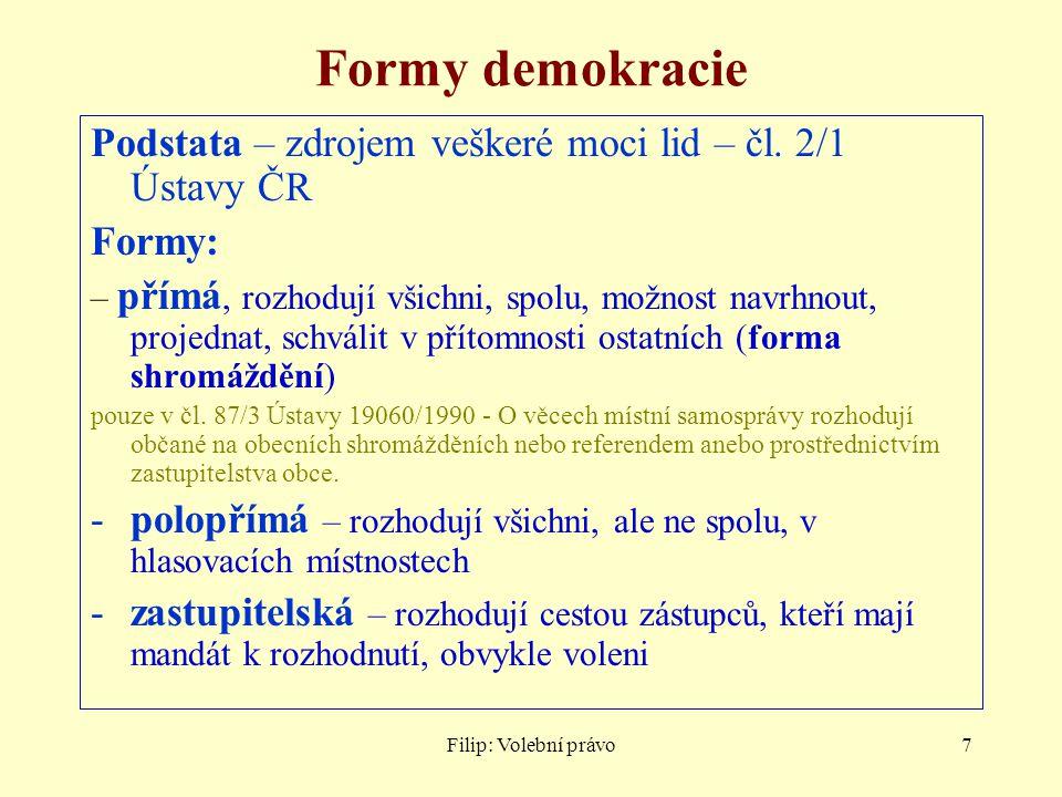Filip: Volební právo7 Formy demokracie Podstata – zdrojem veškeré moci lid – čl. 2/1 Ústavy ČR Formy: – přímá, rozhodují všichni, spolu, možnost navrh