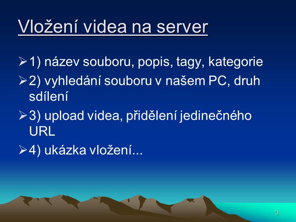 3 Vložení videa na server  1) název souboru, popis, tagy, kategorie  2) vyhledání souboru v našem PC, druh sdílení  3) upload videa, přidělení jedinečného URL  4) ukázka vložení...
