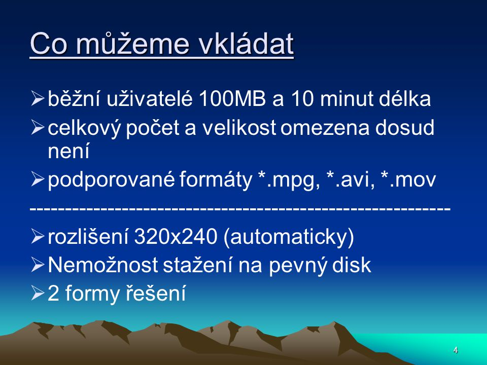 4 Co můžeme vkládat  běžní uživatelé 100MB a 10 minut délka  celkový počet a velikost omezena dosud není  podporované formáty *.mpg, *.avi, *.mov -----------------------------------------------------------  rozlišení 320x240 (automaticky)  Nemožnost stažení na pevný disk  2 formy řešení