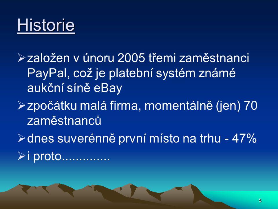 5 Historie  založen v únoru 2005 třemi zaměstnanci PayPal, což je platební systém známé aukční síně eBay  zpočátku malá firma, momentálně (jen) 70 zaměstnanců  dnes suverénně první místo na trhu - 47%  i proto..............