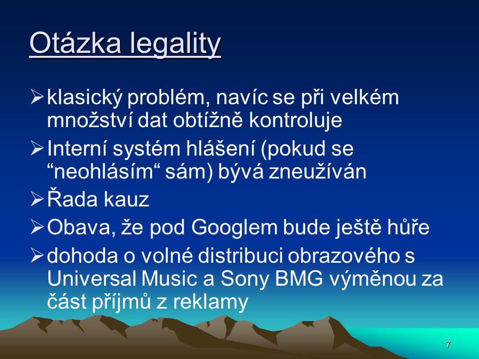 7 Otázka legality  klasický problém, navíc se při velkém množství dat obtížně kontroluje  Interní systém hlášení (pokud se neohlásím sám) bývá zneužíván  Řada kauz  Obava, že pod Googlem bude ještě hůře  dohoda o volné distribuci obrazového s Universal Music a Sony BMG výměnou za část příjmů z reklamy