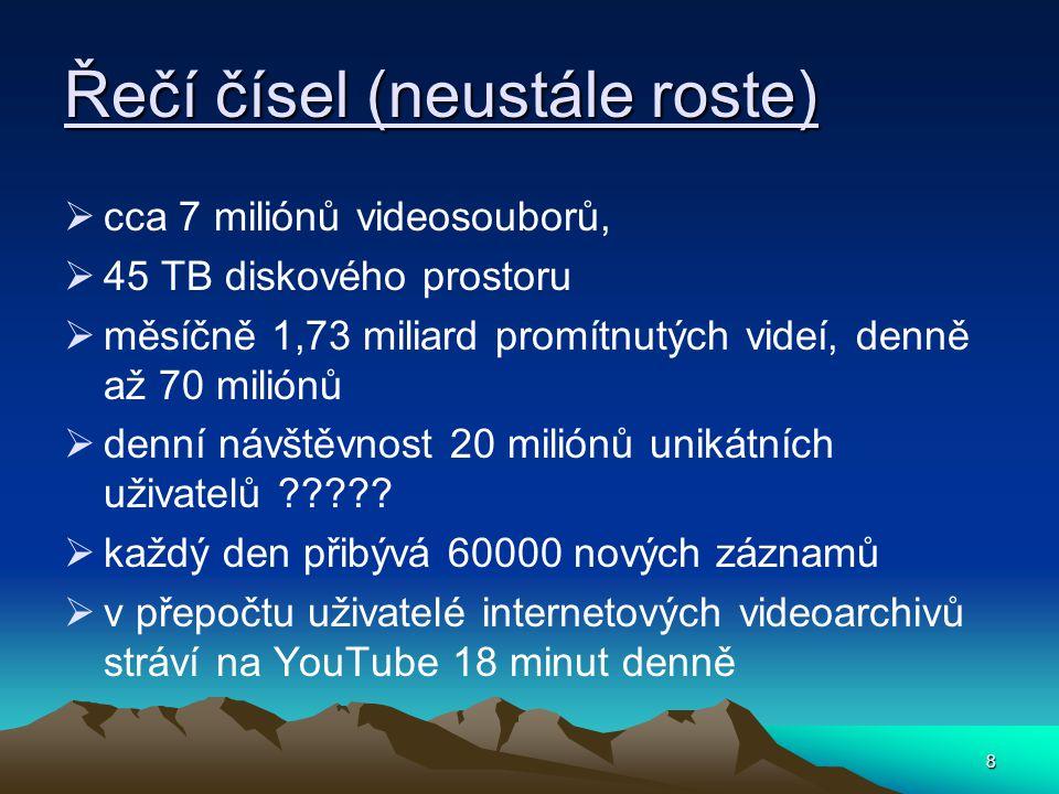 8 Řečí čísel (neustále roste)  cca 7 miliónů videosouborů,  45 TB diskového prostoru  měsíčně 1,73 miliard promítnutých videí, denně až 70 miliónů  denní návštěvnost 20 miliónů unikátních uživatelů .