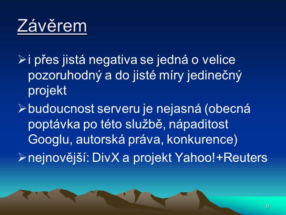 9 Závěrem  i přes jistá negativa se jedná o velice pozoruhodný a do jisté míry jedinečný projekt  budoucnost serveru je nejasná (obecná poptávka po této službě, nápaditost Googlu, autorská práva, konkurence)  nejnovější: DivX a projekt Yahoo!+Reuters