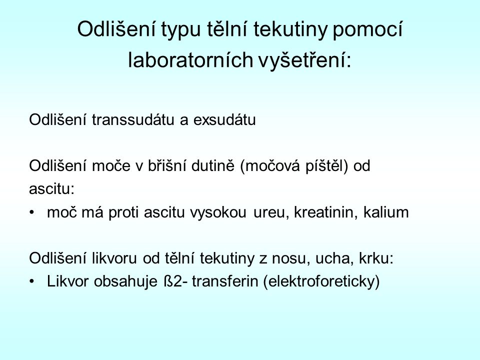 Odlišení typu tělní tekutiny pomocí laboratorních vyšetření: Odlišení transsudátu a exsudátu Odlišení moče v břišní dutině (močová píštěl) od ascitu: