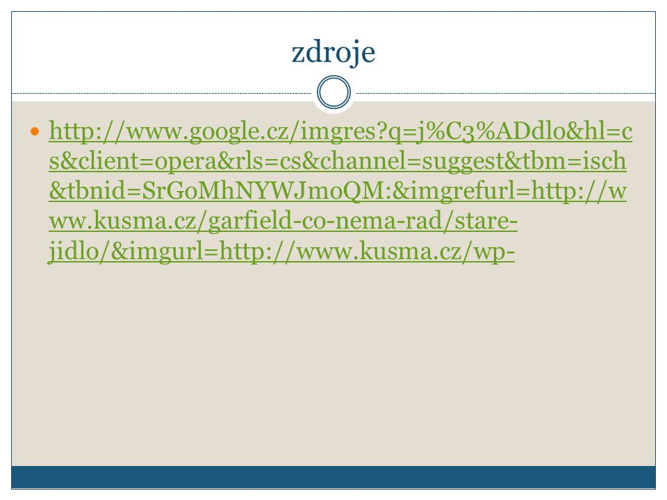zdroje http://www.google.cz/imgres q=j%C3%ADdlo&hl=c s&client=opera&rls=cs&channel=suggest&tbm=isch &tbnid=SrGoMhNYWJmoQM:&imgrefurl=http://w ww.kusma.cz/garfield-co-nema-rad/stare- jidlo/&imgurl=http://www.kusma.cz/wp- http://www.google.cz/imgres q=j%C3%ADdlo&hl=c s&client=opera&rls=cs&channel=suggest&tbm=isch &tbnid=SrGoMhNYWJmoQM:&imgrefurl=http://w ww.kusma.cz/garfield-co-nema-rad/stare- jidlo/&imgurl=http://www.kusma.cz/wp-