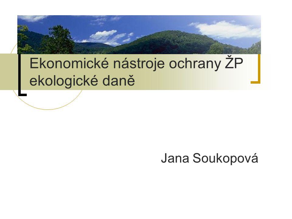Ekonomické nástroje ochrany ŽP ekologické daně Jana Soukopová