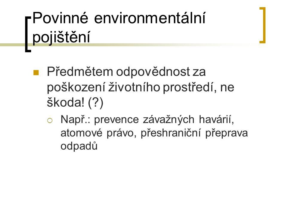 Povinné environmentální pojištění Předmětem odpovědnost za poškození životního prostředí, ne škoda! (?)  Např.: prevence závažných havárií, atomové p