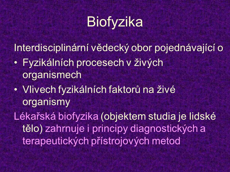 Biofyzika Interdisciplinární vědecký obor pojednávající o Fyzikálních procesech v živých organismech Vlivech fyzikálních faktorů na živé organismy Lékařská biofyzika (objektem studia je lidské tělo) zahrnuje i principy diagnostických a terapeutických přístrojových metod