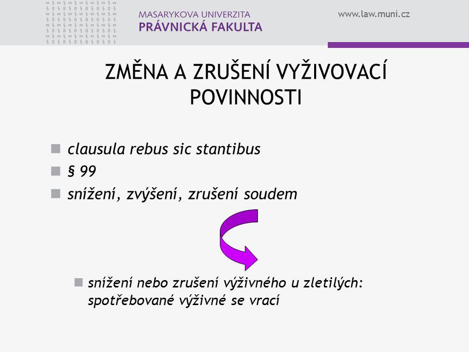 www.law.muni.cz ZMĚNA A ZRUŠENÍ VYŽIVOVACÍ POVINNOSTI clausula rebus sic stantibus § 99 snížení, zvýšení, zrušení soudem snížení nebo zrušení výživného u zletilých: spotřebované výživné se vrací
