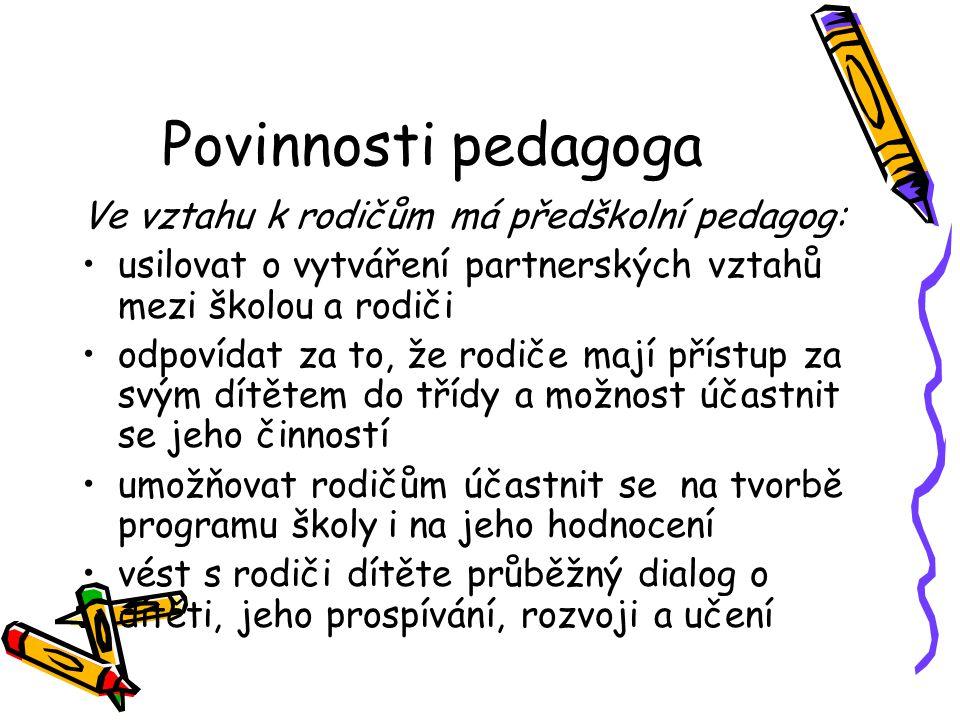 Povinnosti pedagoga Ve vztahu k rodičům má předškolní pedagog: usilovat o vytváření partnerských vztahů mezi školou a rodiči odpovídat za to, že rodič