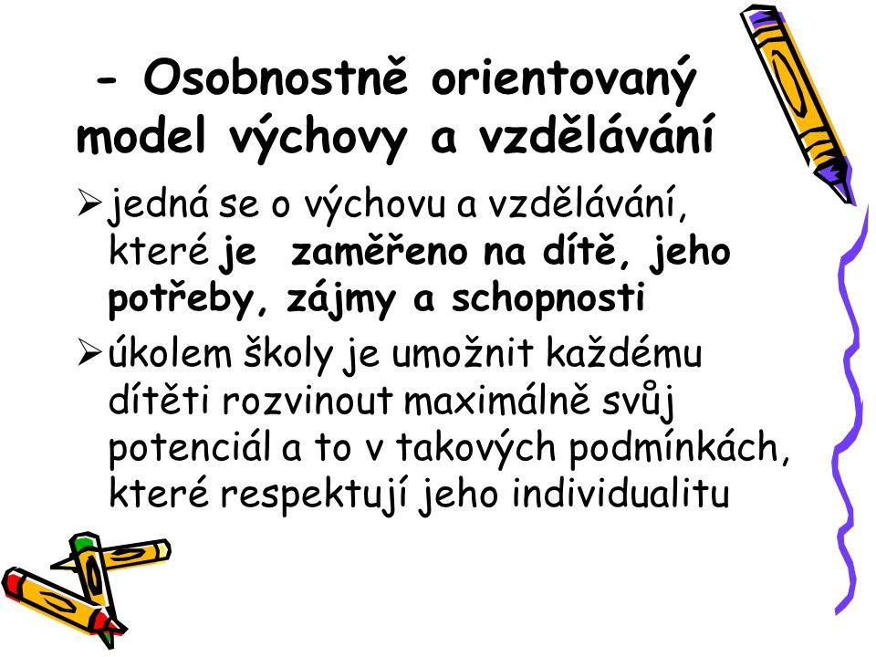 - Osobnostně orientovaný model výchovy a vzdělávání  jedná se o výchovu a vzdělávání, které je zaměřeno na dítě, jeho potřeby, zájmy a schopnosti  ú