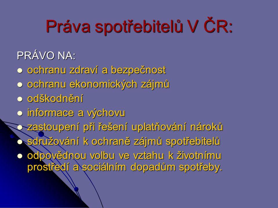 Práva spotřebitelů V ČR: PRÁVO NA: ochranu zdraví a bezpečnost ochranu zdraví a bezpečnost ochranu ekonomických zájmů ochranu ekonomických zájmů odško