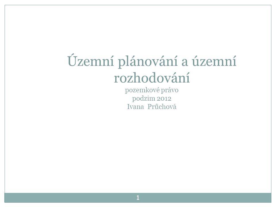 1 Územní plánování a územní rozhodování pozemkové právo podzim 2012 Ivana Průchová