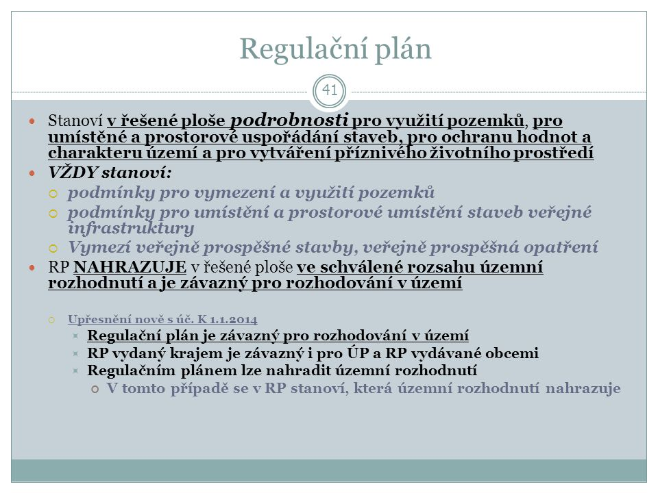 Regulační plán 41 Stanoví v řešené ploše podrobnosti pro využití pozemků, pro umístěné a prostorové uspořádání staveb, pro ochranu hodnot a charakteru území a pro vytváření příznivého životního prostředí VŽDY stanoví:  podmínky pro vymezení a využití pozemků  podmínky pro umístění a prostorové umístění staveb veřejné infrastruktury  Vymezí veřejně prospěšné stavby, veřejně prospěšná opatření RP NAHRAZUJE v řešené ploše ve schválené rozsahu územní rozhodnutí a je závazný pro rozhodování v území  Upřesnění nově s úč.