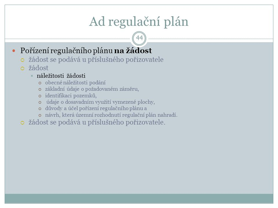 Ad regulační plán 44 Pořízení regulačního plánu na žádost  žádost se podává u příslušného pořizovatele  žádost  náležitosti žádosti obecné náležitosti podání základní údaje o požadovaném záměru, identifikaci pozemků, údaje o dosavadním využití vymezené plochy, důvody a účel pořízení regulačního plánu a návrh, která územní rozhodnutí regulační plán nahradí.