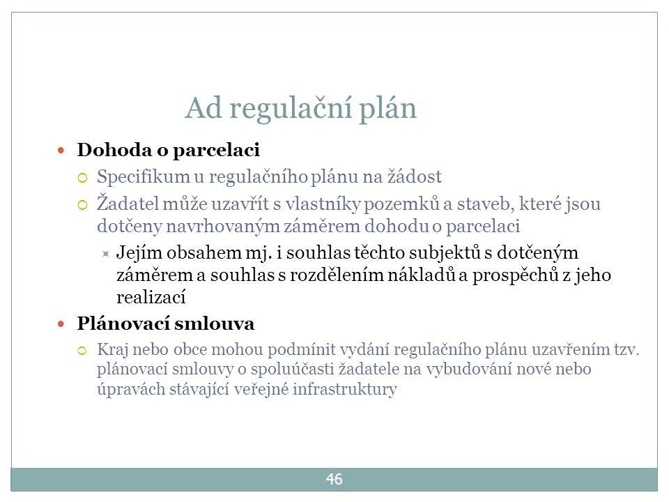 46 Ad regulační plán Dohoda o parcelaci  Specifikum u regulačního plánu na žádost  Žadatel může uzavřít s vlastníky pozemků a staveb, které jsou dotčeny navrhovaným záměrem dohodu o parcelaci  Jejím obsahem mj.