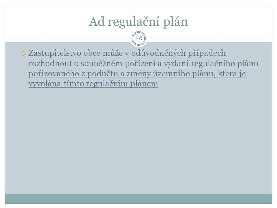 Ad regulační plán 48  Zastupitelstvo obce může v odůvodněných případech rozhodnout o souběžném pořízení a vydání regulačního plánu pořizovaného z podnětu a změny územního plánu, která je vyvolána tímto regulačním plánem