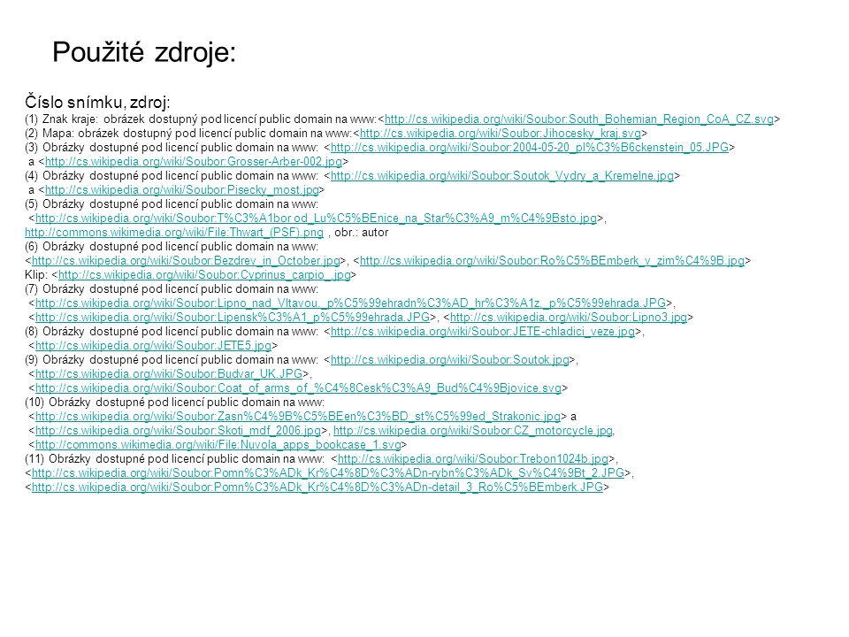 Použité zdroje: Číslo snímku, zdroj: (1) Znak kraje: obrázek dostupný pod licencí public domain na www: http://cs.wikipedia.org/wiki/Soubor:South_Bohemian_Region_CoA_CZ.svg (2) Mapa: obrázek dostupný pod licencí public domain na www: http://cs.wikipedia.org/wiki/Soubor:Jihocesky_kraj.svg (3) Obrázky dostupné pod licencí public domain na www: http://cs.wikipedia.org/wiki/Soubor:2004-05-20_pl%C3%B6ckenstein_05.JPG a http://cs.wikipedia.org/wiki/Soubor:Grosser-Arber-002.jpg (4) Obrázky dostupné pod licencí public domain na www: http://cs.wikipedia.org/wiki/Soubor:Soutok_Vydry_a_Kremelne.jpg a http://cs.wikipedia.org/wiki/Soubor:Pisecky_most.jpg (5) Obrázky dostupné pod licencí public domain na www:,http://cs.wikipedia.org/wiki/Soubor:T%C3%A1bor od_Lu%C5%BEnice_na_Star%C3%A9_m%C4%9Bsto.jpg http://commons.wikimedia.org/wiki/File:Thwart_(PSF).pnghttp://commons.wikimedia.org/wiki/File:Thwart_(PSF).png, obr.: autor (6) Obrázky dostupné pod licencí public domain na www:, http://cs.wikipedia.org/wiki/Soubor:Bezdrev_in_October.jpghttp://cs.wikipedia.org/wiki/Soubor:Ro%C5%BEmberk_v_zim%C4%9B.jpg Klip: http://cs.wikipedia.org/wiki/Soubor:Cyprinus_carpio_.jpg (7) Obrázky dostupné pod licencí public domain na www:,http://cs.wikipedia.org/wiki/Soubor:Lipno_nad_Vltavou,_p%C5%99ehradn%C3%AD_hr%C3%A1z,_p%C5%99ehrada.JPG, http://cs.wikipedia.org/wiki/Soubor:Lipensk%C3%A1_p%C5%99ehrada.JPGhttp://cs.wikipedia.org/wiki/Soubor:Lipno3.jpg (8) Obrázky dostupné pod licencí public domain na www:,http://cs.wikipedia.org/wiki/Soubor:JETE-chladici_veze.jpg http://cs.wikipedia.org/wiki/Soubor:JETE5.jpg (9) Obrázky dostupné pod licencí public domain na www:,http://cs.wikipedia.org/wiki/Soubor:Soutok.jpg,http://cs.wikipedia.org/wiki/Soubor:Budvar_UK.JPG http://cs.wikipedia.org/wiki/Soubor:Coat_of_arms_of_%C4%8Cesk%C3%A9_Bud%C4%9Bjovice.svg (10) Obrázky dostupné pod licencí public domain na www: ahttp://cs.wikipedia.org/wiki/Soubor:Zasn%C4%9B%C5%BEen%C3%BD_st%C5%99ed_Strakonic.jpg, http://cs.wikipedi