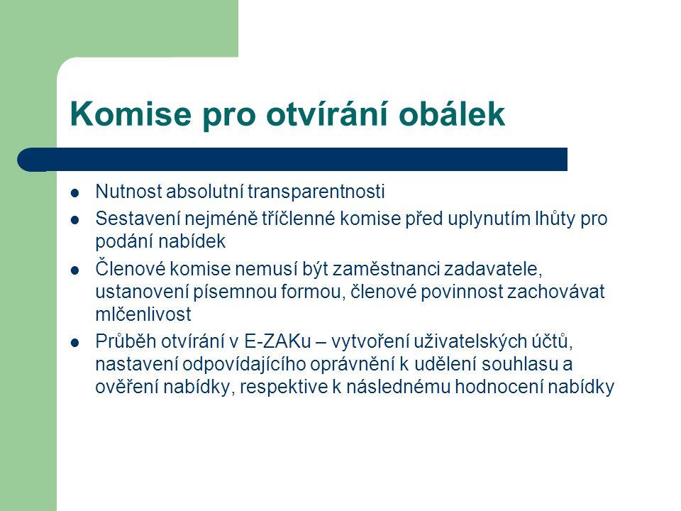 Komise pro otvírání obálek Nutnost absolutní transparentnosti Sestavení nejméně tříčlenné komise před uplynutím lhůty pro podání nabídek Členové komise nemusí být zaměstnanci zadavatele, ustanovení písemnou formou, členové povinnost zachovávat mlčenlivost Průběh otvírání v E-ZAKu – vytvoření uživatelských účtů, nastavení odpovídajícího oprávnění k udělení souhlasu a ověření nabídky, respektive k následnému hodnocení nabídky