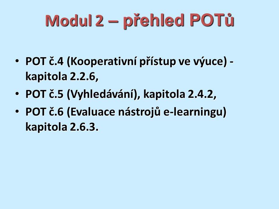Modul 2 – přehled POTů POT č.4 (Kooperativní přístup ve výuce) - kapitola 2.2.6, POT č.4 (Kooperativní přístup ve výuce) - kapitola 2.2.6, POT č.5 (Vyhledávání), kapitola 2.4.2, POT č.5 (Vyhledávání), kapitola 2.4.2, POT č.6 (Evaluace nástrojů e-learningu) kapitola 2.6.3.