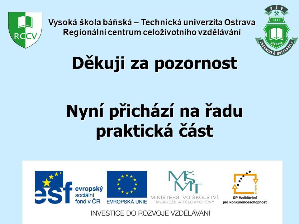 Děkuji za pozornost Nyní přichází na řadu praktická část Vysoká škola báňská – Technická univerzita Ostrava Regionální centrum celoživotního vzdělávání