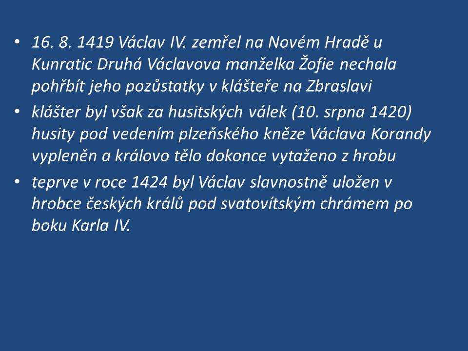 16. 8. 1419 Václav IV. zemřel na Novém Hradě u Kunratic Druhá Václavova manželka Žofie nechala pohřbít jeho pozůstatky v klášteře na Zbraslavi klášter