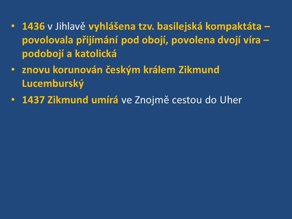 1436 v Jihlavě vyhlášena tzv. basilejská kompaktáta – povolovala přijímání pod obojí, povolena dvojí víra – podobojí a katolická znovu korunován český