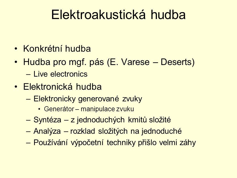 Elektroakustická hudba Konkrétní hudba Hudba pro mgf. pás (E. Varese – Deserts) –Live electronics Elektronická hudba –Elektronicky generované zvuky Ge