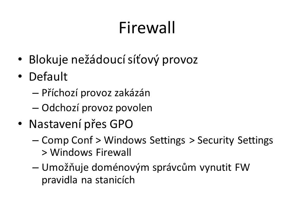 Firewall Blokuje nežádoucí síťový provoz Default – Příchozí provoz zakázán – Odchozí provoz povolen Nastavení přes GPO – Comp Conf > Windows Settings > Security Settings > Windows Firewall – Umožňuje doménovým správcům vynutit FW pravidla na stanicích
