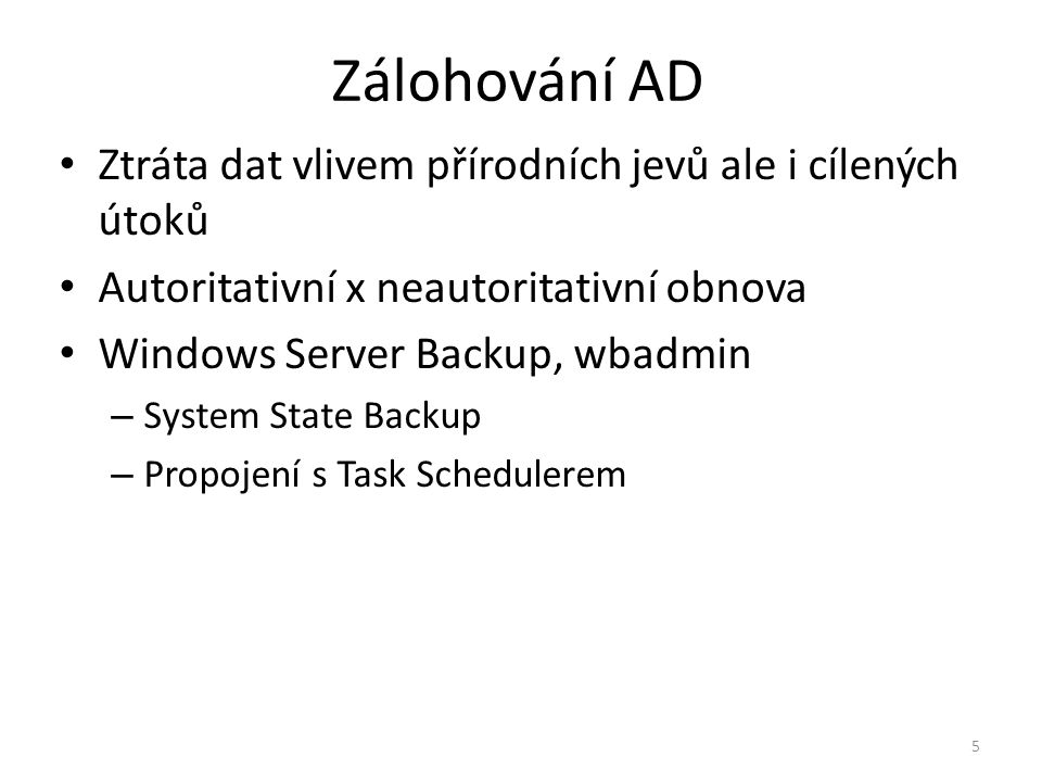 5 Zálohování AD Ztráta dat vlivem přírodních jevů ale i cílených útoků Autoritativní x neautoritativní obnova Windows Server Backup, wbadmin – System State Backup – Propojení s Task Schedulerem