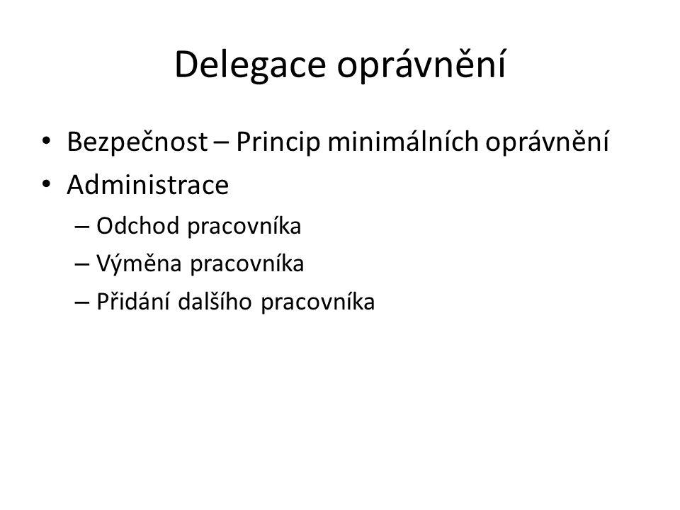 Delegace oprávnění Bezpečnost – Princip minimálních oprávnění Administrace – Odchod pracovníka – Výměna pracovníka – Přidání dalšího pracovníka