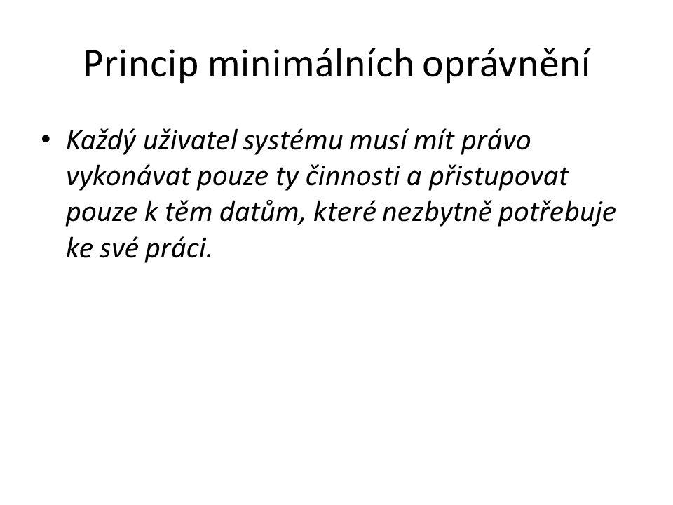 Princip minimálních oprávnění Každý uživatel systému musí mít právo vykonávat pouze ty činnosti a přistupovat pouze k těm datům, které nezbytně potřebuje ke své práci.