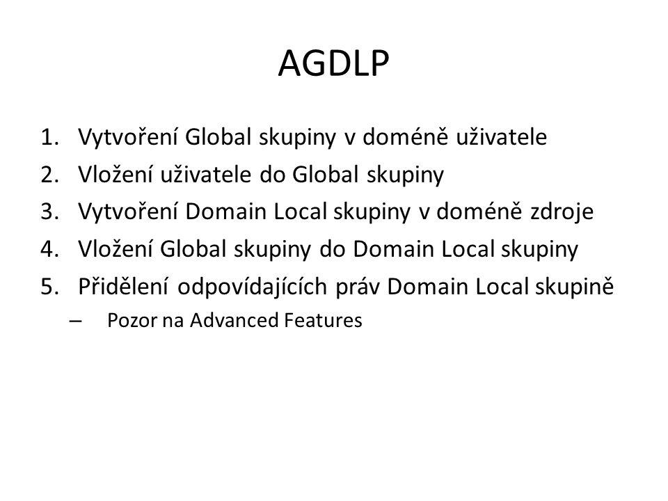 AGDLP 1.Vytvoření Global skupiny v doméně uživatele 2.Vložení uživatele do Global skupiny 3.Vytvoření Domain Local skupiny v doméně zdroje 4.Vložení Global skupiny do Domain Local skupiny 5.Přidělení odpovídajících práv Domain Local skupině – Pozor na Advanced Features
