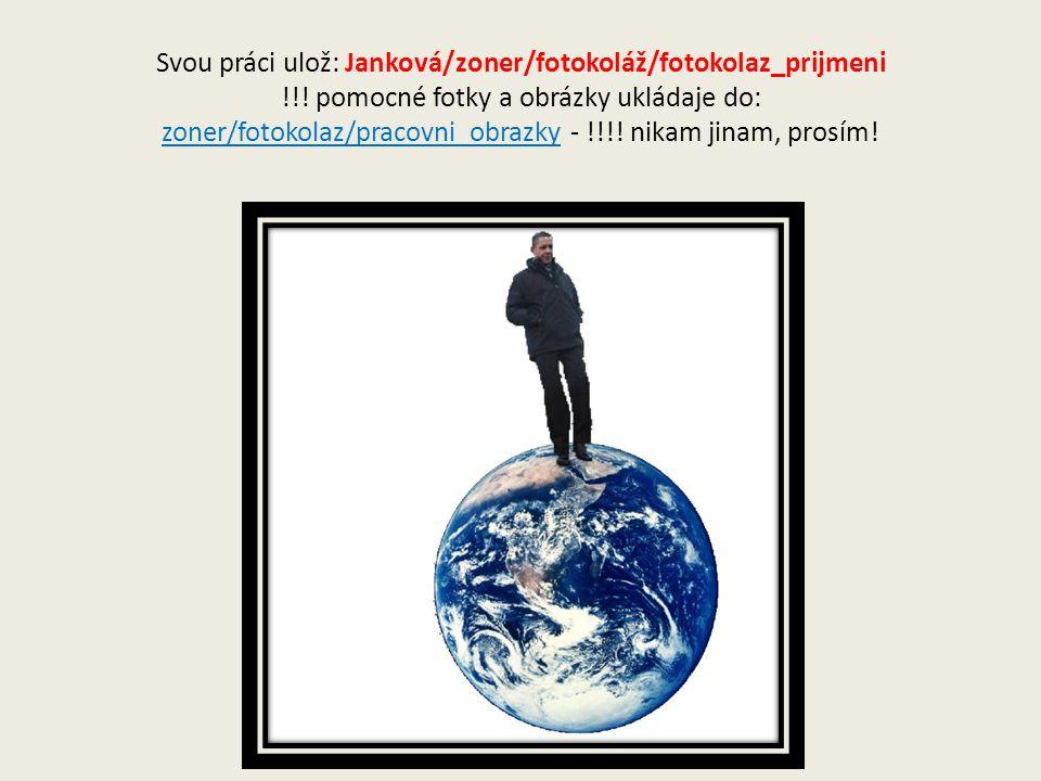 Svou práci ulož: Janková/zoner/fotokoláž/fotokolaz_prijmeni !!.