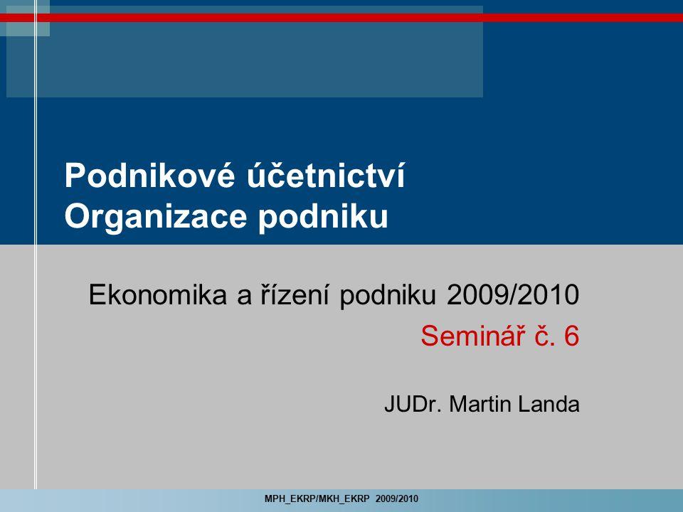 MPH_EKRP/MKH_EKRP 2009/2010 Podnikové účetnictví Organizace podniku Ekonomika a řízení podniku 2009/2010 Seminář č. 6 JUDr. Martin Landa