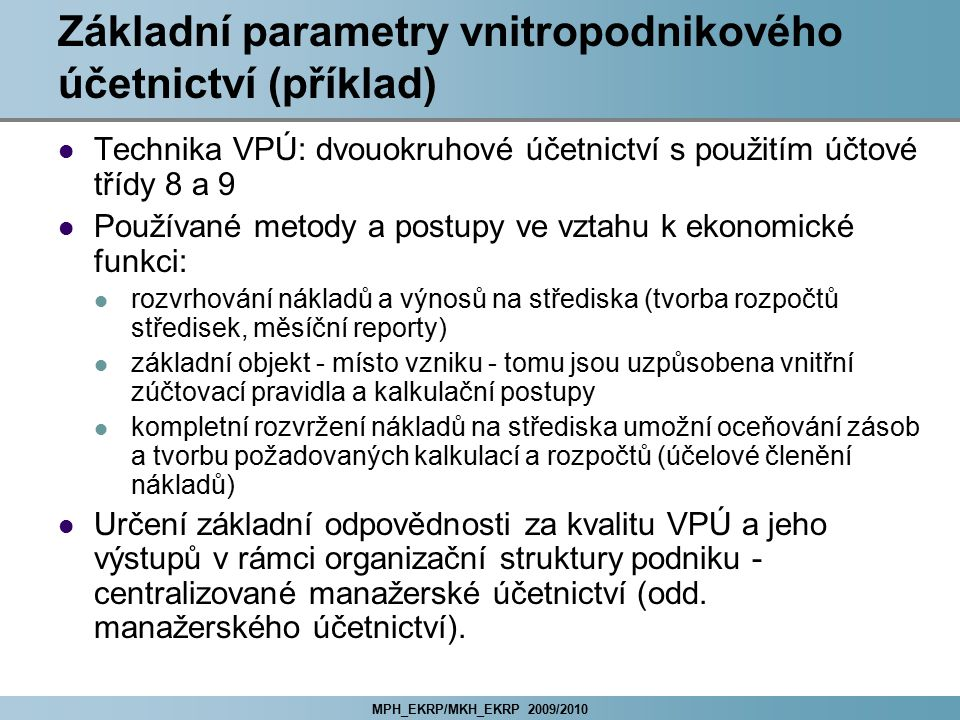 MPH_EKRP/MKH_EKRP 2009/2010 Základní parametry vnitropodnikového účetnictví (příklad) Technika VPÚ: dvouokruhové účetnictví s použitím účtové třídy 8