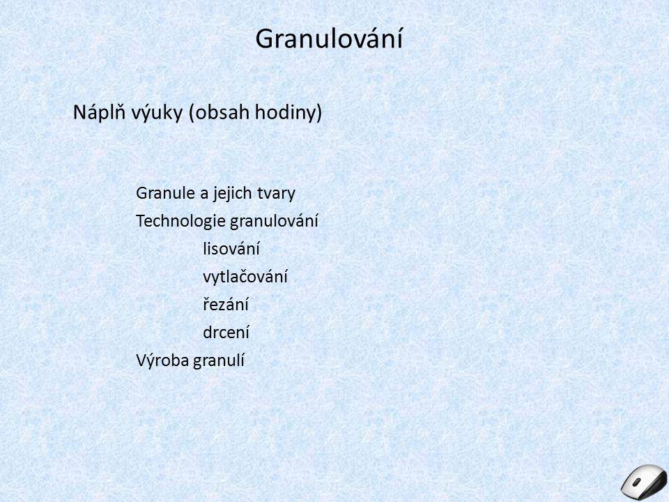 Granulování Náplň výuky (obsah hodiny) Granule a jejich tvary Technologie granulování lisování vytlačování řezání drcení Výroba granulí