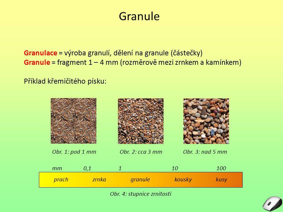 Granule Granulace = výroba granulí, dělení na granule (částečky) Granule = fragment 1 – 4 mm (rozměrově mezi zrnkem a kamínkem) Příklad křemičitého pí