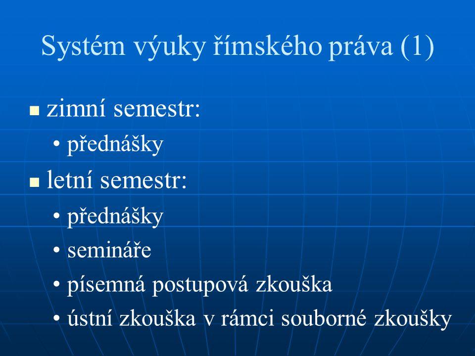Systém výuky římského práva (1) zimní semestr: přednášky letní semestr: přednášky semináře písemná postupová zkouška ústní zkouška v rámci souborné zkoušky