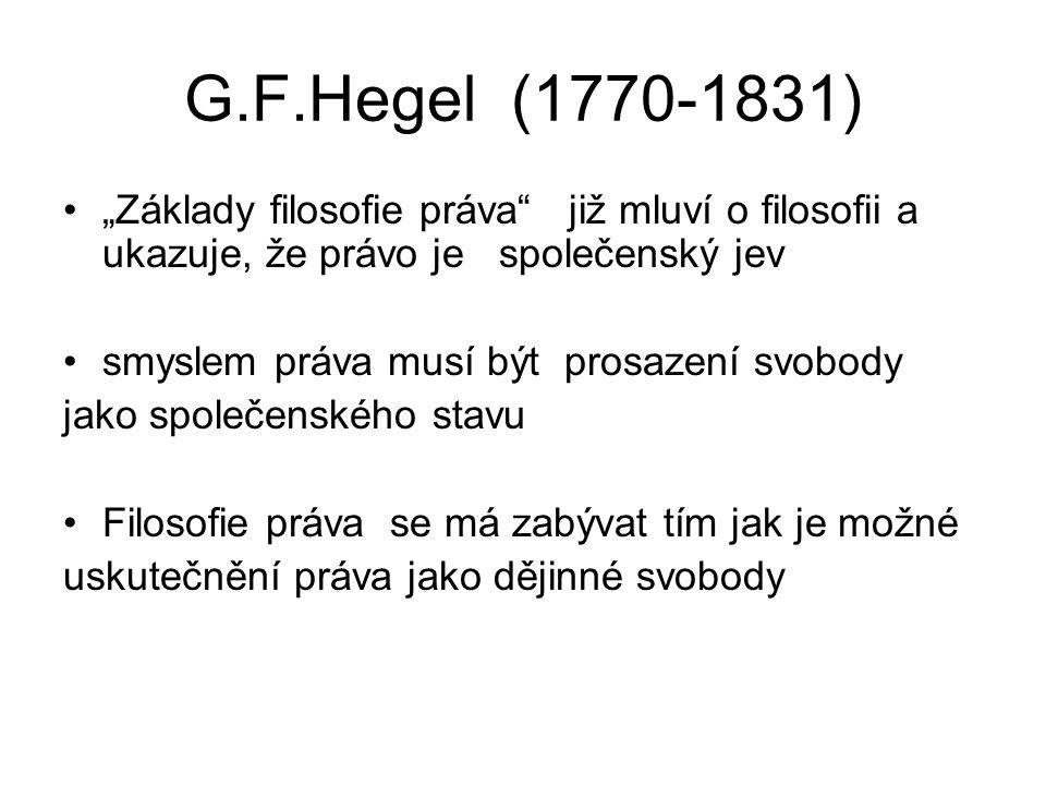 """G.F.Hegel (1770-1831) """"Základy filosofie práva již mluví o filosofii a ukazuje, že právo je společenský jev smyslem práva musí být prosazení svobody jako společenského stavu Filosofie práva se má zabývat tím jak je možné uskutečnění práva jako dějinné svobody"""
