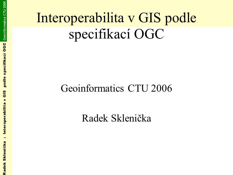 Interoperabilita v GIS podle specifikací OGC Geoinformatics CTU 2006 Radek Sklenička
