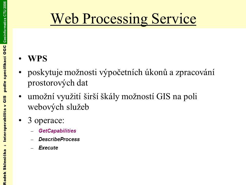 Web Processing Service WPS poskytuje možnosti výpočetních úkonů a zpracování prostorových dat umožní využití širší škály možností GIS na poli webových služeb 3 operace: – GetCapabilities – DescribeProcess – Execute
