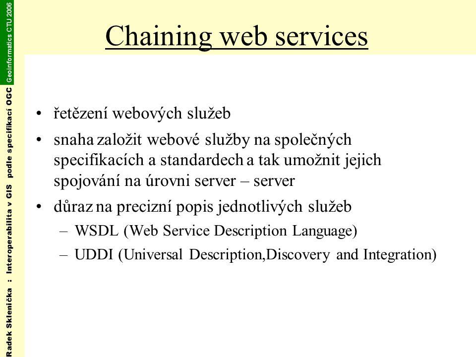 Chaining web services řetězení webových služeb snaha založit webové služby na společných specifikacích a standardech a tak umožnit jejich spojování na úrovni server – server důraz na precizní popis jednotlivých služeb –WSDL (Web Service Description Language) –UDDI (Universal Description,Discovery and Integration)